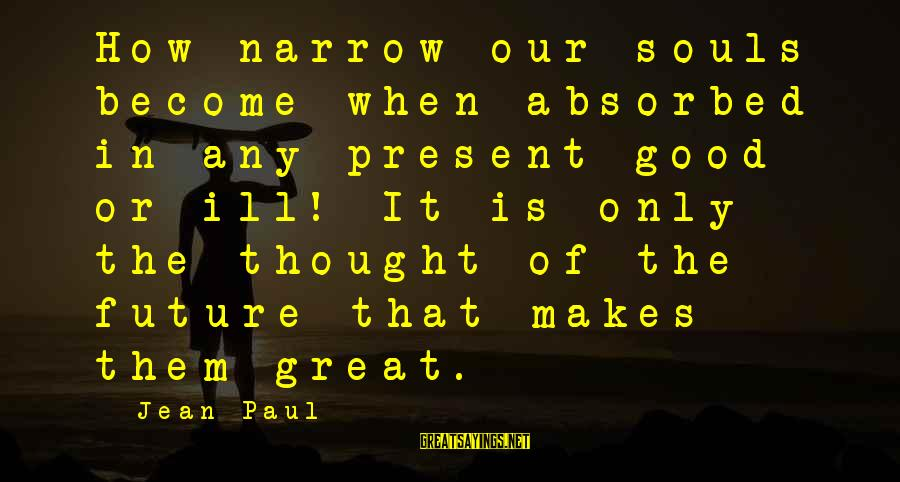 Great Souls Sayings By Jean Paul: How narrow our souls become when absorbed in any present good or ill! It is