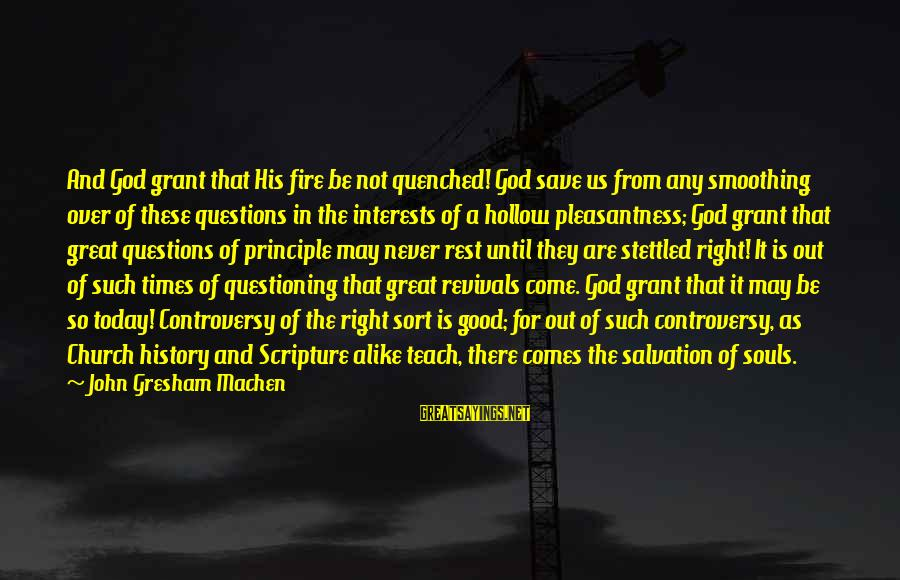 Great Souls Sayings By John Gresham Machen: And God grant that His fire be not quenched! God save us from any smoothing