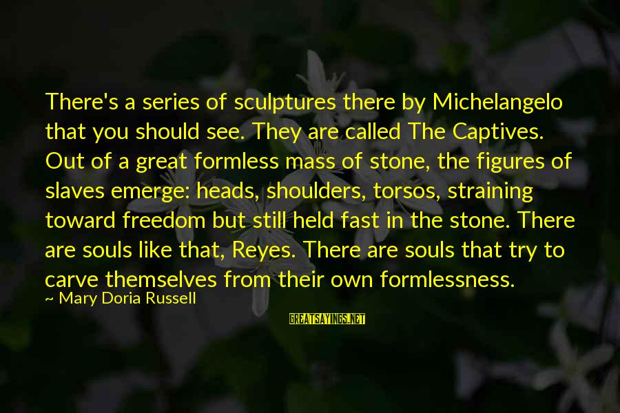 Great Souls Sayings By Mary Doria Russell: There's a series of sculptures there by Michelangelo that you should see. They are called
