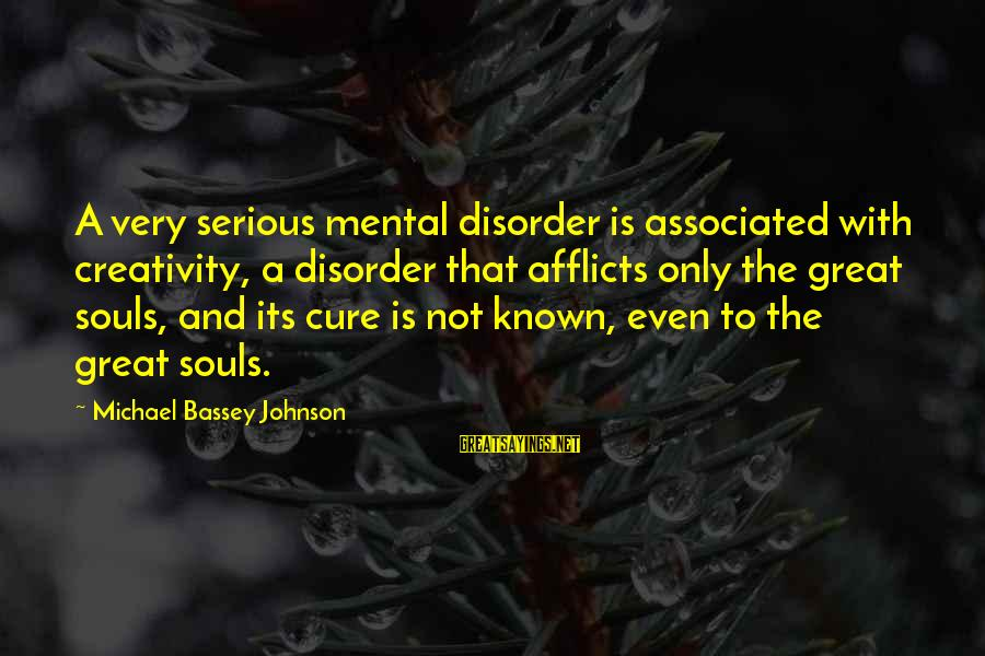 Great Souls Sayings By Michael Bassey Johnson: A very serious mental disorder is associated with creativity, a disorder that afflicts only the