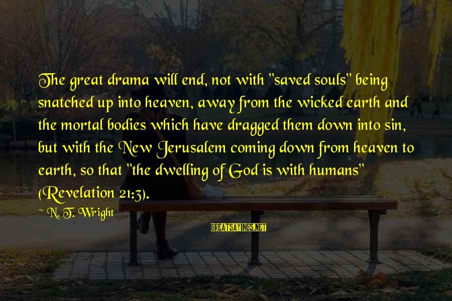 """Great Souls Sayings By N. T. Wright: The great drama will end, not with """"saved souls"""" being snatched up into heaven, away"""
