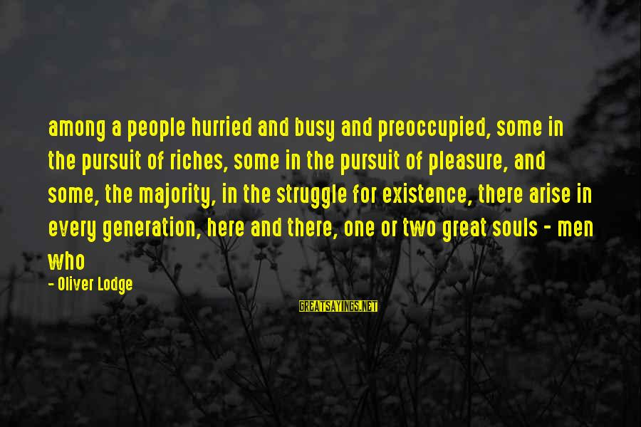 Great Souls Sayings By Oliver Lodge: among a people hurried and busy and preoccupied, some in the pursuit of riches, some