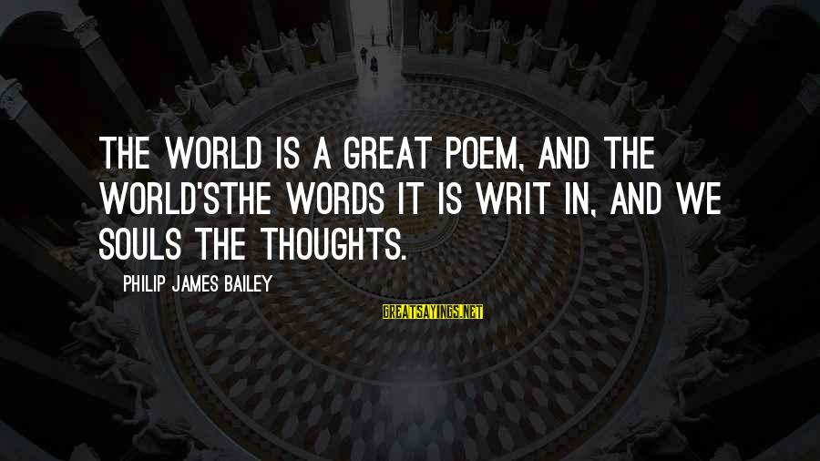 Great Souls Sayings By Philip James Bailey: The world is a great poem, and the world'sThe words it is writ in, and