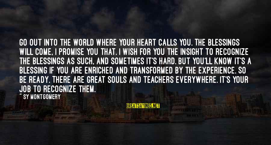 Great Souls Sayings By Sy Montgomery: Go out into the world where your heart calls you. The blessings will come, I