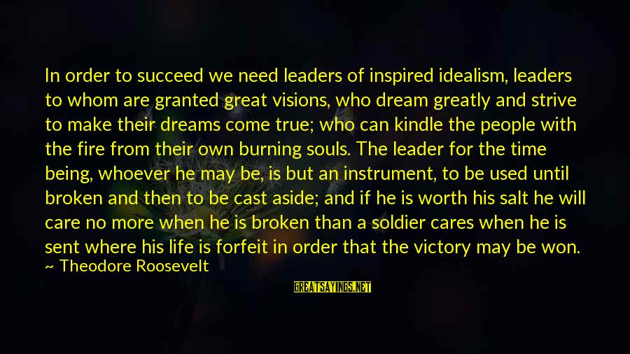 Great Souls Sayings By Theodore Roosevelt: In order to succeed we need leaders of inspired idealism, leaders to whom are granted