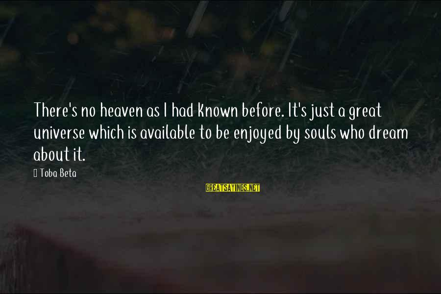 Great Souls Sayings By Toba Beta: There's no heaven as I had known before. It's just a great universe which is