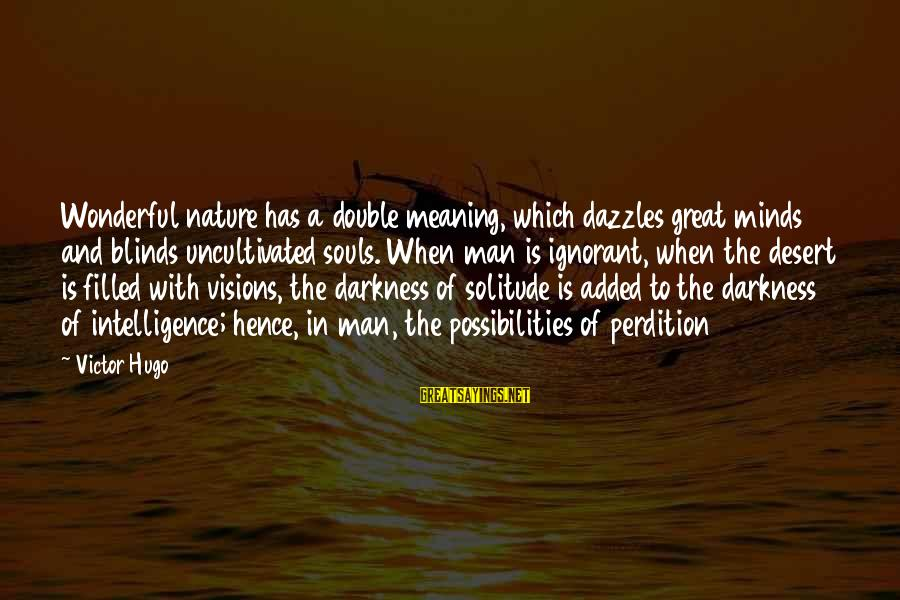 Great Souls Sayings By Victor Hugo: Wonderful nature has a double meaning, which dazzles great minds and blinds uncultivated souls. When