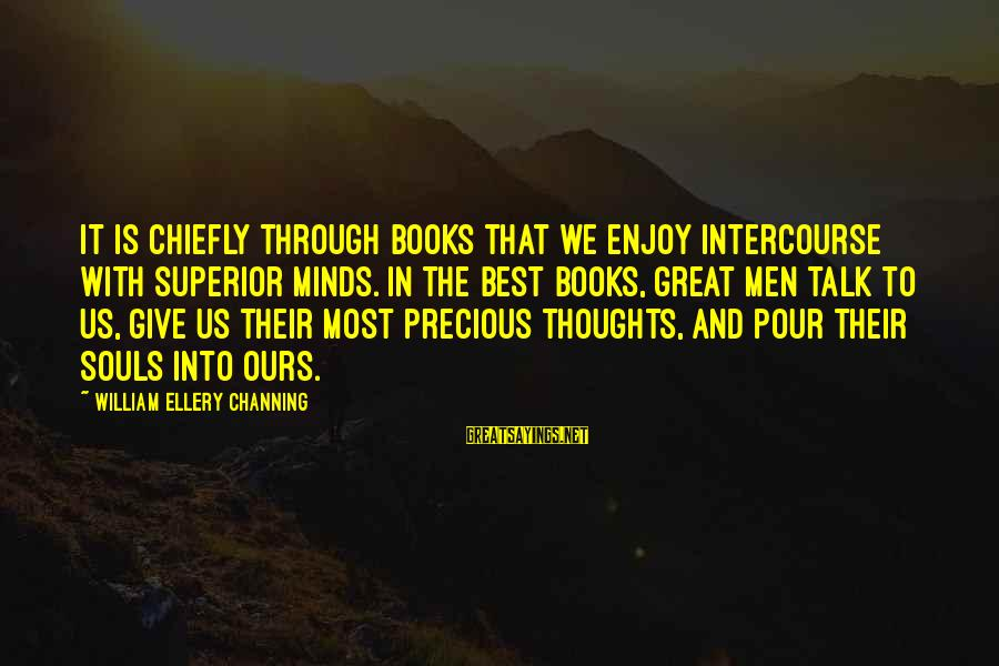 Great Souls Sayings By William Ellery Channing: It is chiefly through books that we enjoy intercourse with superior minds. In the best