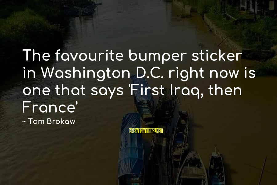 Great Tasting Sayings By Tom Brokaw: The favourite bumper sticker in Washington D.C. right now is one that says 'First Iraq,