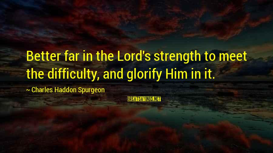 Greatest Classic Rock Song Sayings By Charles Haddon Spurgeon: Better far in the Lord's strength to meet the difficulty, and glorify Him in it.