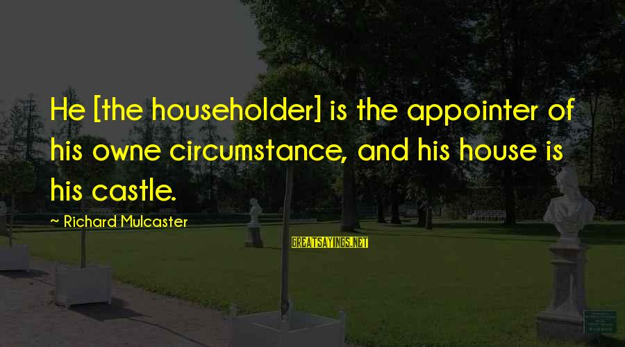 Greatest Classic Rock Song Sayings By Richard Mulcaster: He [the householder] is the appointer of his owne circumstance, and his house is his