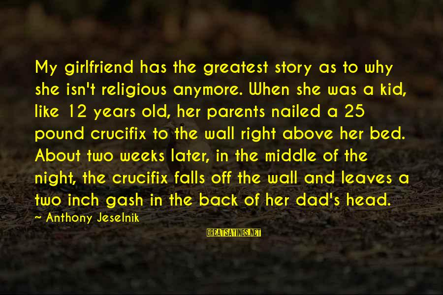 Greatest Dad Sayings By Anthony Jeselnik: My girlfriend has the greatest story as to why she isn't religious anymore. When she