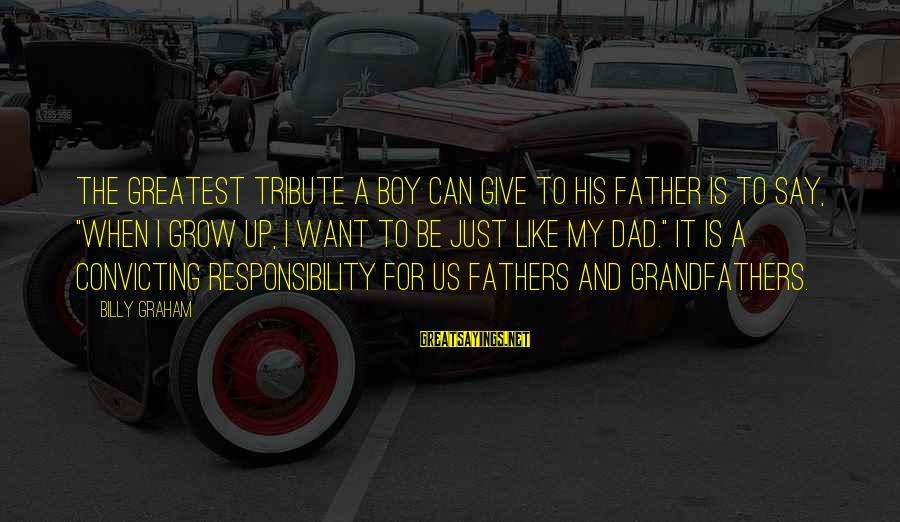 "Greatest Dad Sayings By Billy Graham: The greatest tribute a boy can give to his father is to say, ""When I"