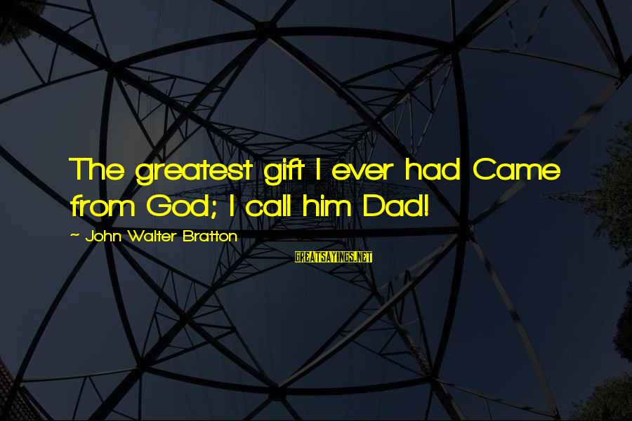 Greatest Dad Sayings By John Walter Bratton: The greatest gift I ever had Came from God; I call him Dad!