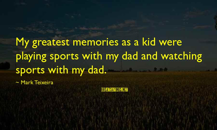 Greatest Dad Sayings By Mark Teixeira: My greatest memories as a kid were playing sports with my dad and watching sports
