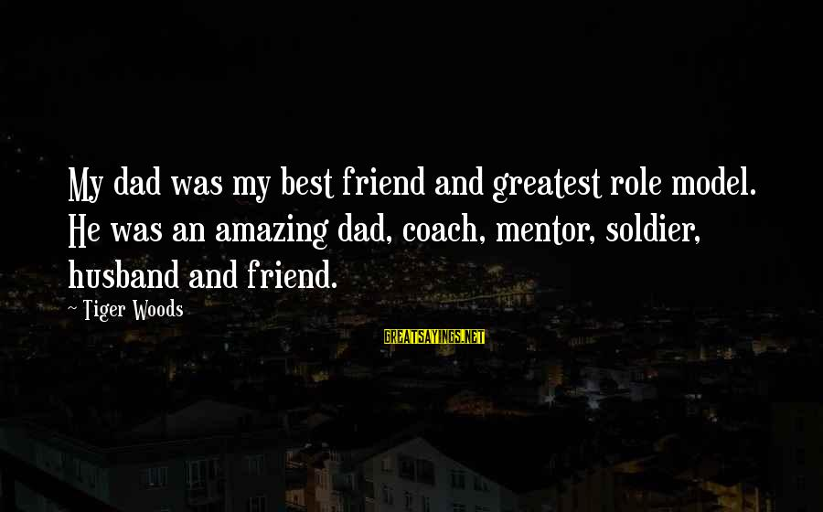 Greatest Dad Sayings By Tiger Woods: My dad was my best friend and greatest role model. He was an amazing dad,