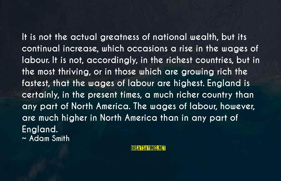 Greatness Of America Sayings By Adam Smith: It is not the actual greatness of national wealth, but its continual increase, which occasions