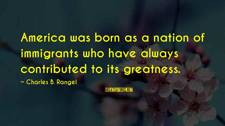 Greatness Of America Sayings By Charles B. Rangel: America was born as a nation of immigrants who have always contributed to its greatness.