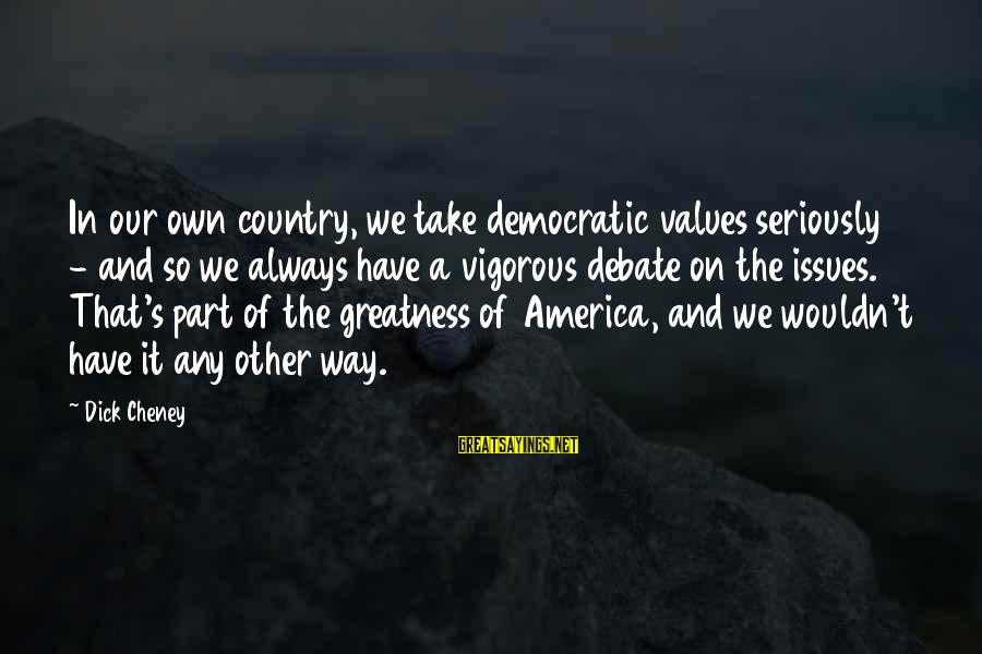 Greatness Of America Sayings By Dick Cheney: In our own country, we take democratic values seriously - and so we always have