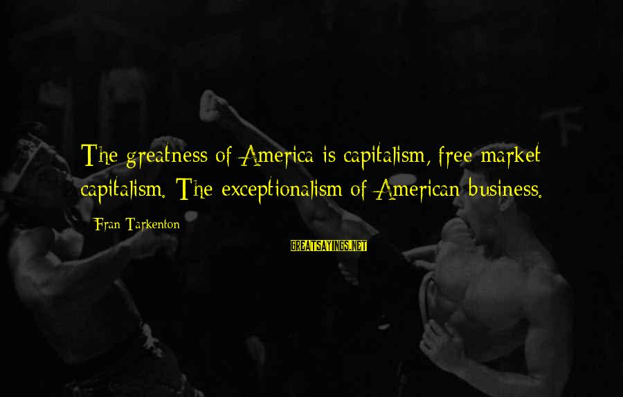 Greatness Of America Sayings By Fran Tarkenton: The greatness of America is capitalism, free market capitalism. The exceptionalism of American business.
