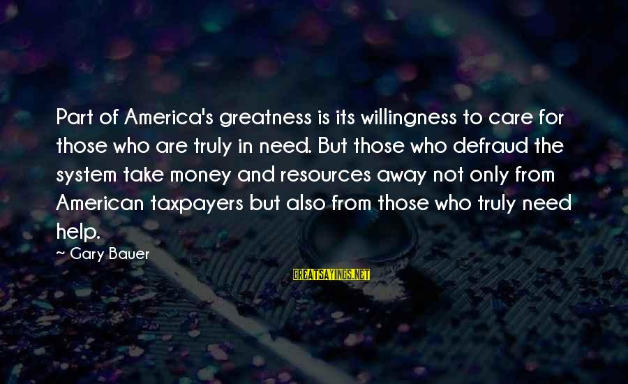 Greatness Of America Sayings By Gary Bauer: Part of America's greatness is its willingness to care for those who are truly in