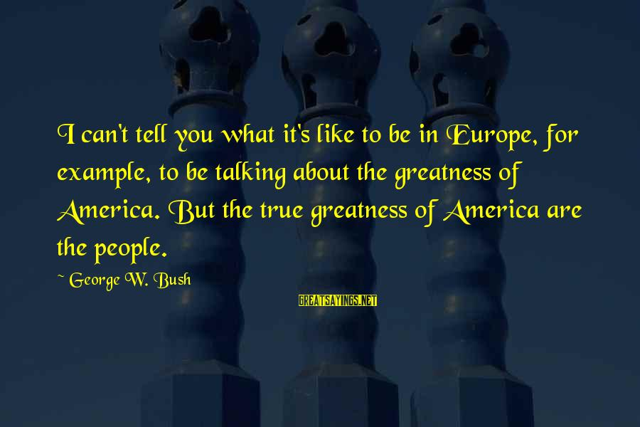Greatness Of America Sayings By George W. Bush: I can't tell you what it's like to be in Europe, for example, to be