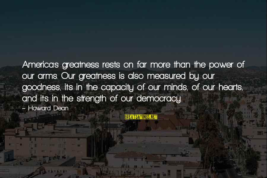 Greatness Of America Sayings By Howard Dean: America's greatness rests on far more than the power of our arms. Our greatness is