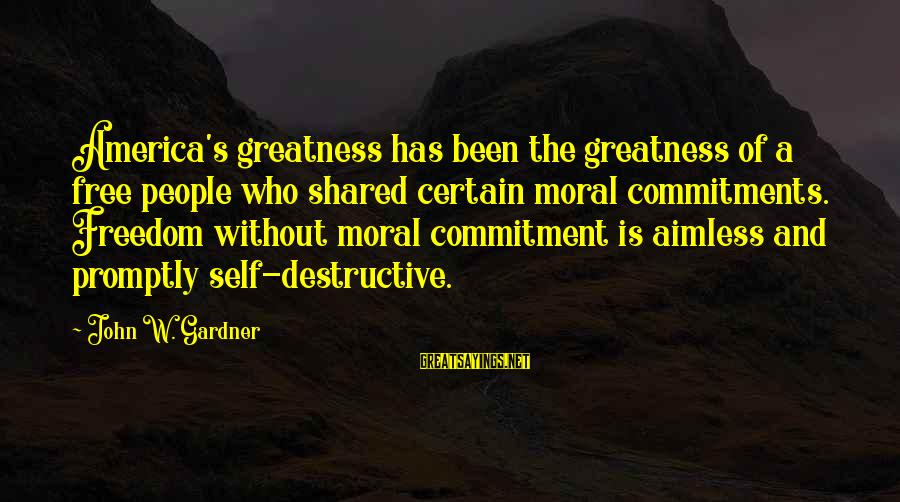 Greatness Of America Sayings By John W. Gardner: America's greatness has been the greatness of a free people who shared certain moral commitments.