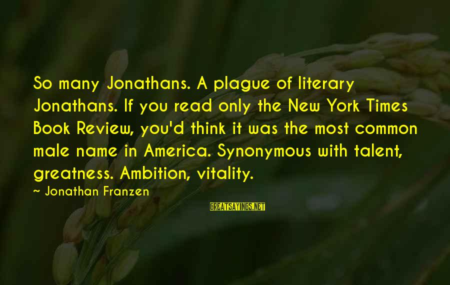 Greatness Of America Sayings By Jonathan Franzen: So many Jonathans. A plague of literary Jonathans. If you read only the New York