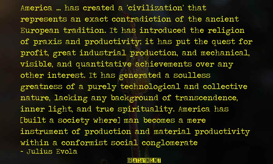 Greatness Of America Sayings By Julius Evola: America ... has created a 'civilization' that represents an exact contradiction of the ancient European