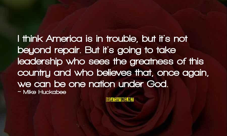 Greatness Of America Sayings By Mike Huckabee: I think America is in trouble, but it's not beyond repair. But it's going to