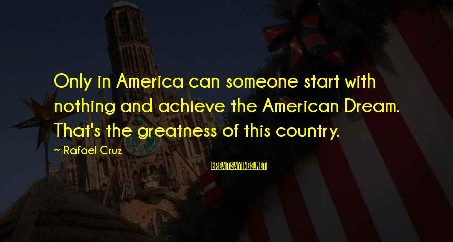 Greatness Of America Sayings By Rafael Cruz: Only in America can someone start with nothing and achieve the American Dream. That's the