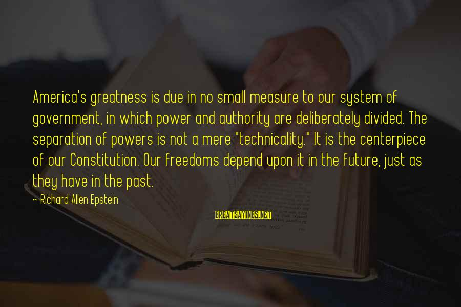 Greatness Of America Sayings By Richard Allen Epstein: America's greatness is due in no small measure to our system of government, in which