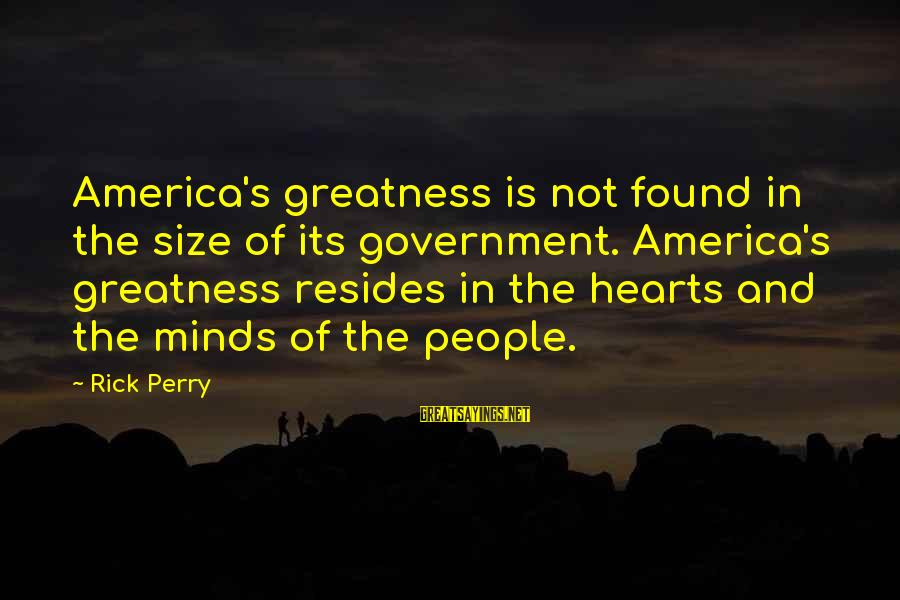 Greatness Of America Sayings By Rick Perry: America's greatness is not found in the size of its government. America's greatness resides in