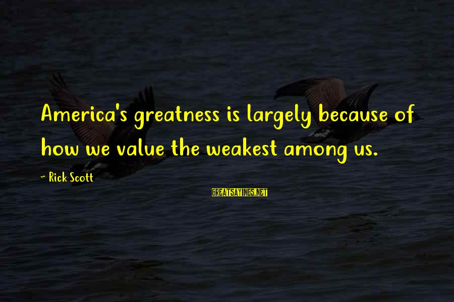 Greatness Of America Sayings By Rick Scott: America's greatness is largely because of how we value the weakest among us.