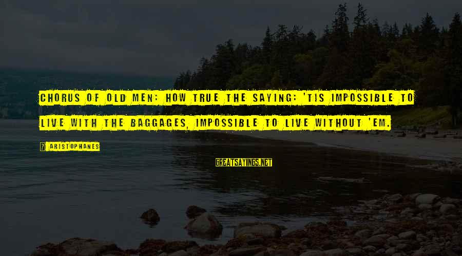 Greek Chorus Sayings By Aristophanes: Chorus of old men: How true the saying: 'Tis impossible to live with the baggages,