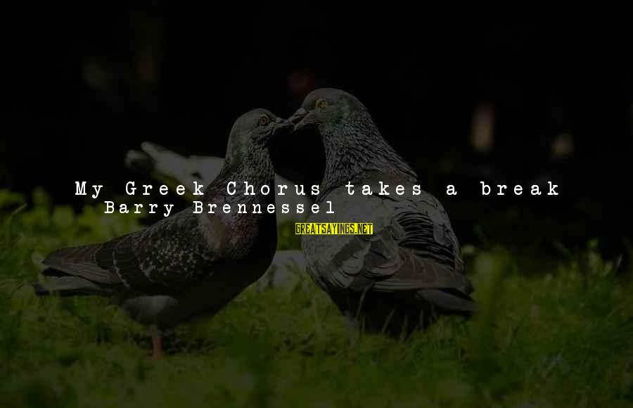 Greek Chorus Sayings By Barry Brennessel: My Greek Chorus takes a break when I meet with Mrs. Castor. I've never told