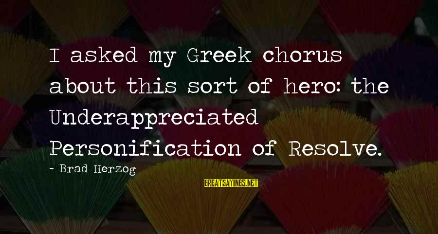 Greek Chorus Sayings By Brad Herzog: I asked my Greek chorus about this sort of hero: the Underappreciated Personification of Resolve.