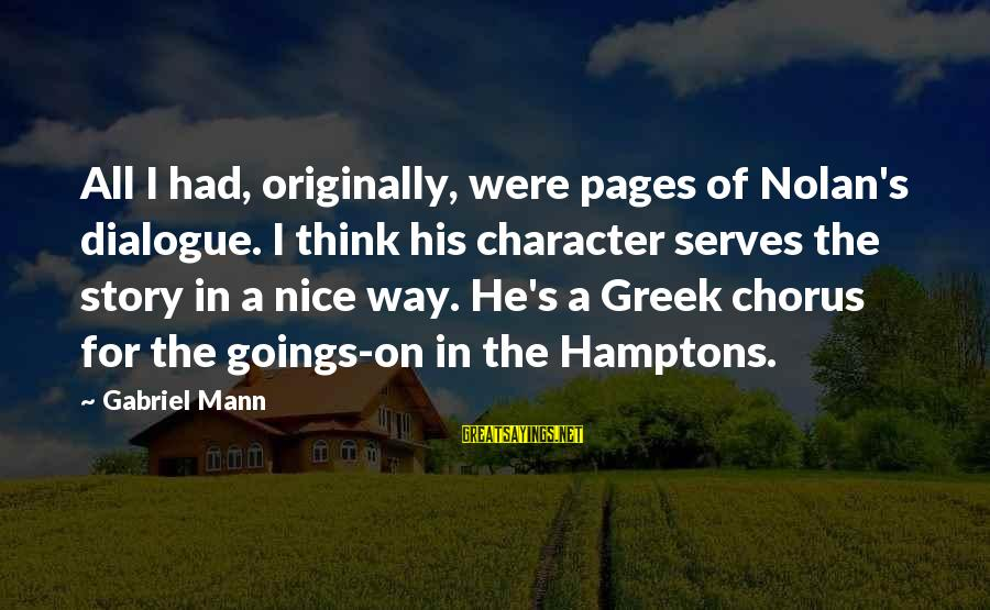 Greek Chorus Sayings By Gabriel Mann: All I had, originally, were pages of Nolan's dialogue. I think his character serves the