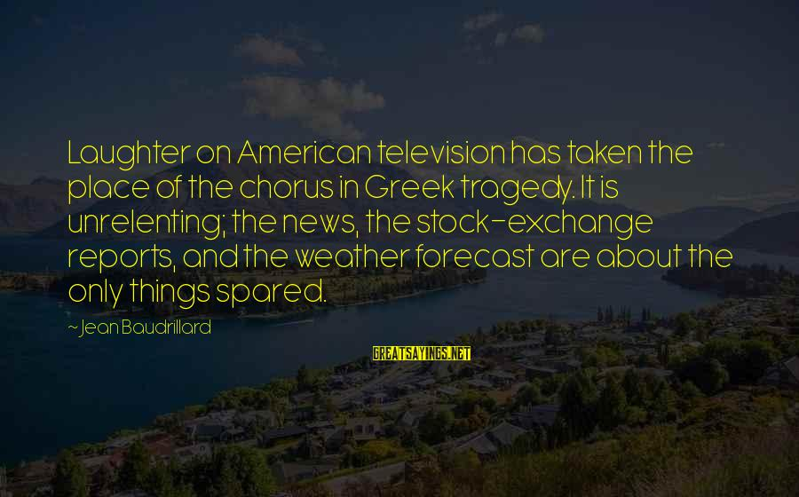 Greek Chorus Sayings By Jean Baudrillard: Laughter on American television has taken the place of the chorus in Greek tragedy. It