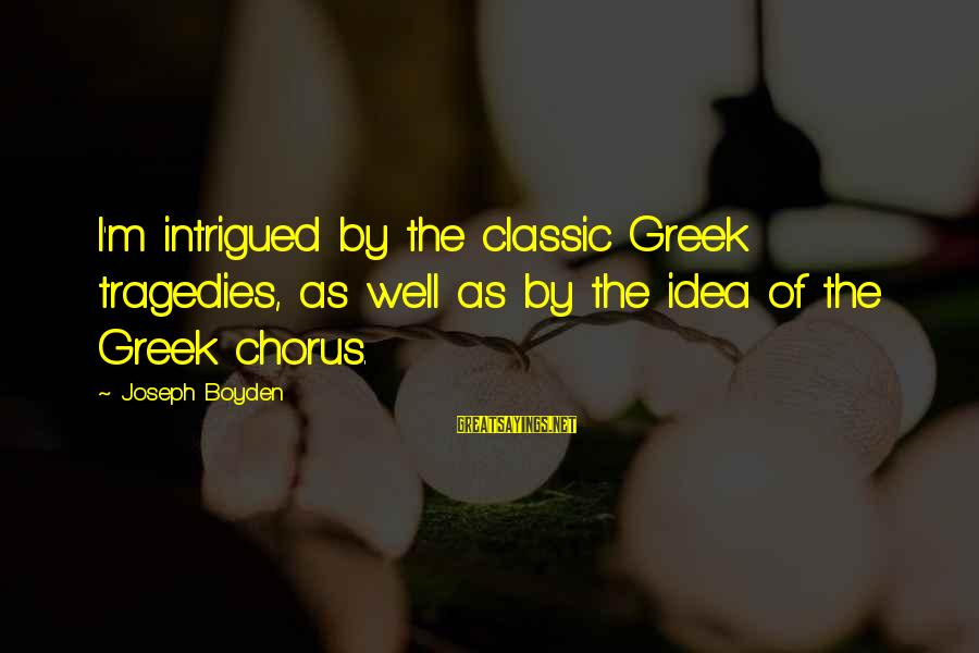 Greek Chorus Sayings By Joseph Boyden: I'm intrigued by the classic Greek tragedies, as well as by the idea of the