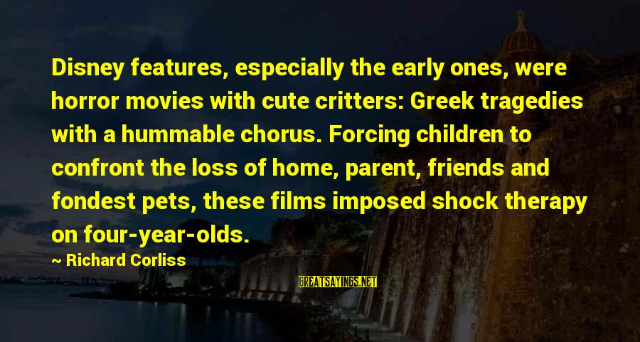 Greek Chorus Sayings By Richard Corliss: Disney features, especially the early ones, were horror movies with cute critters: Greek tragedies with