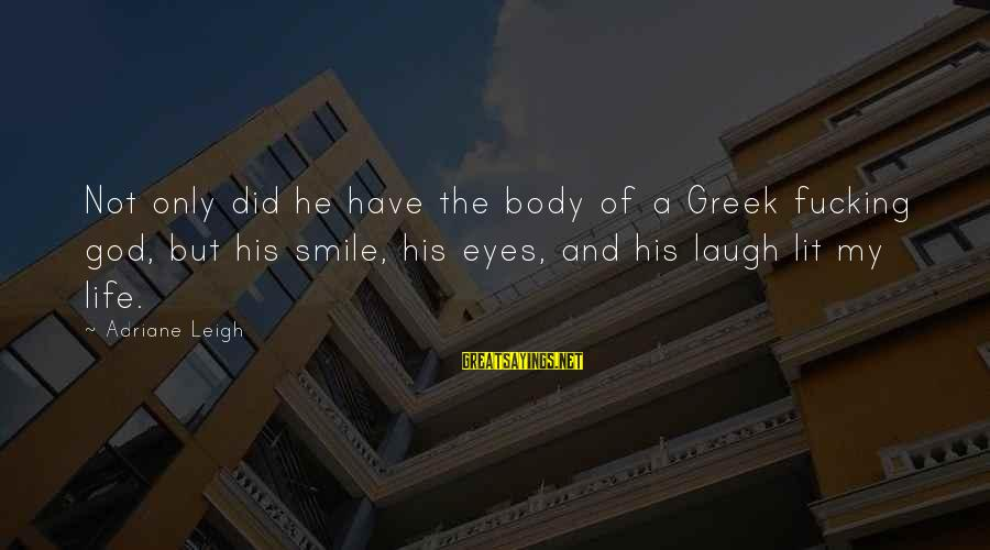 Greek God Body Sayings By Adriane Leigh: Not only did he have the body of a Greek fucking god, but his smile,
