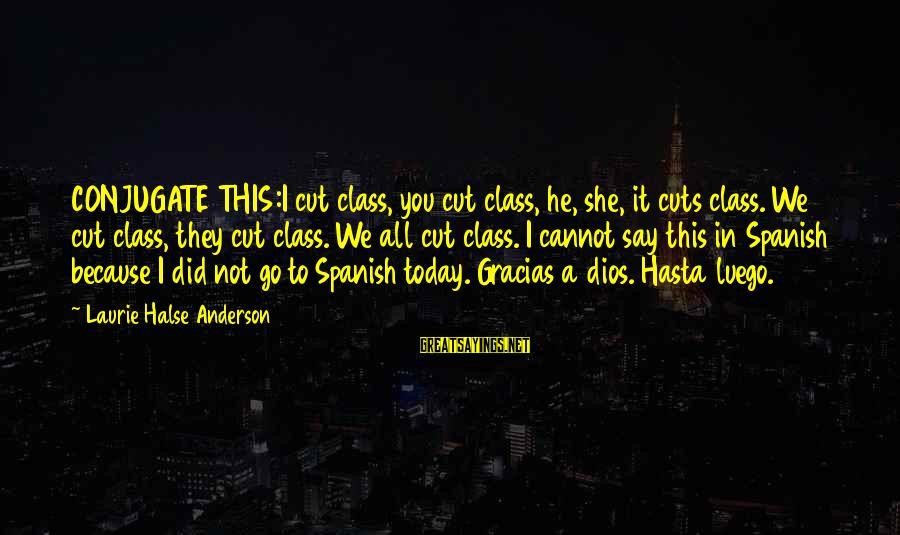 Greek God Body Sayings By Laurie Halse Anderson: CONJUGATE THIS:I cut class, you cut class, he, she, it cuts class. We cut class,
