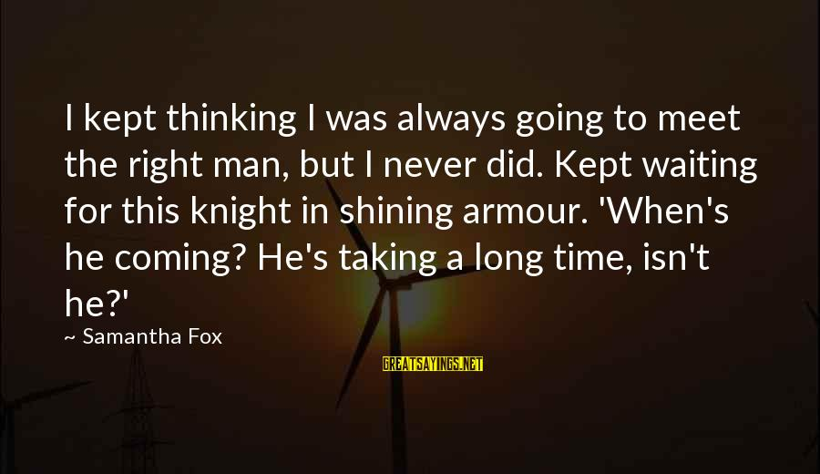 Greek God Body Sayings By Samantha Fox: I kept thinking I was always going to meet the right man, but I never