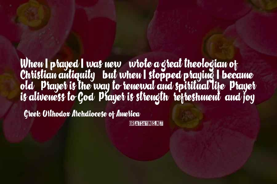 """Greek Orthodox Archdiocese Of America Sayings: When I prayed I was new,"""" wrote a great theologian of Christian antiquity, """"but when"""