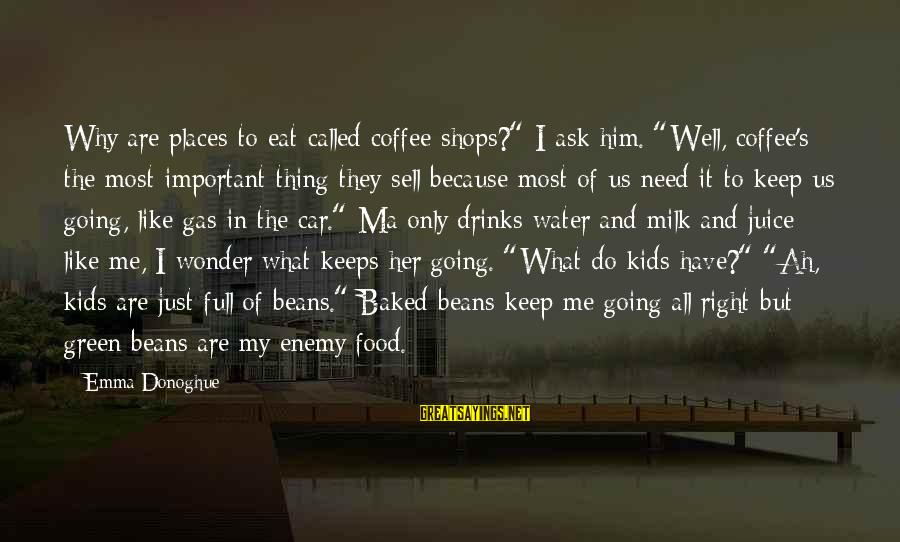 """Green Beans Sayings By Emma Donoghue: Why are places to eat called coffee shops?"""" I ask him. """"Well, coffee's the most"""