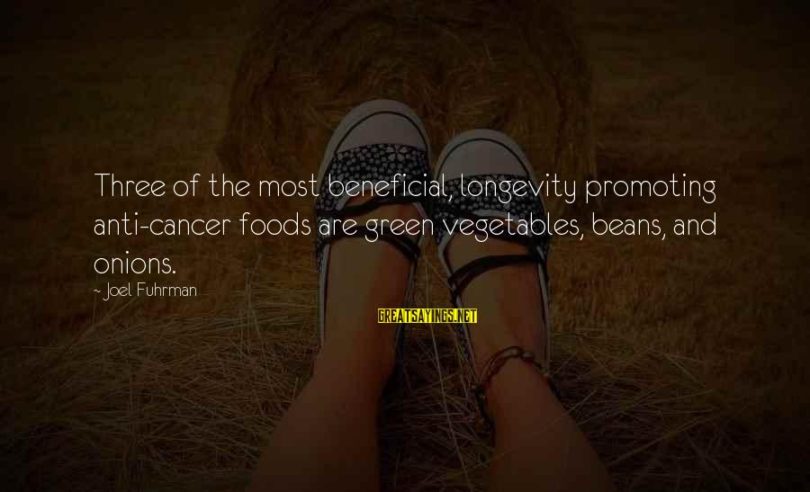 Green Beans Sayings By Joel Fuhrman: Three of the most beneficial, longevity promoting anti-cancer foods are green vegetables, beans, and onions.