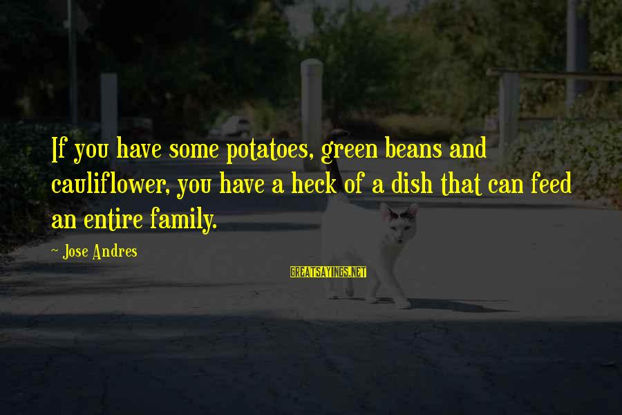 Green Beans Sayings By Jose Andres: If you have some potatoes, green beans and cauliflower, you have a heck of a
