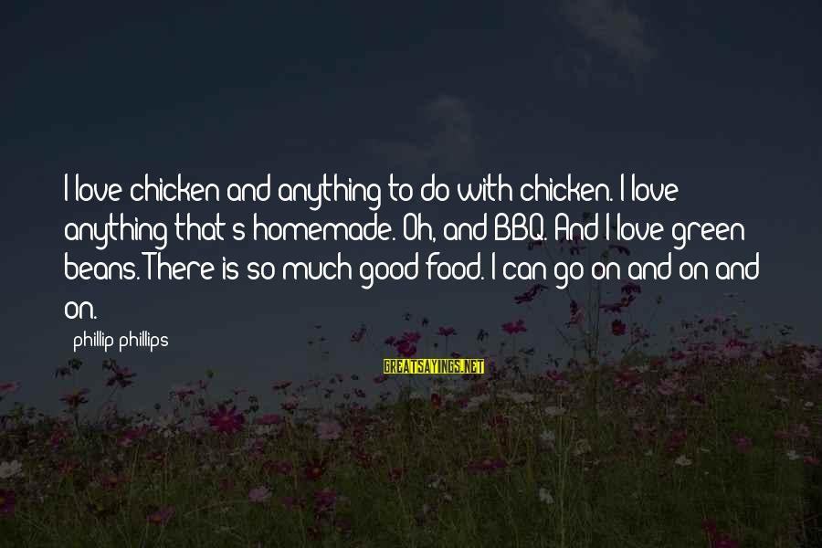 Green Beans Sayings By Phillip Phillips: I love chicken and anything to do with chicken. I love anything that's homemade. Oh,